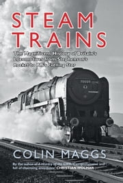 Steam Trains - The Magnificent History of Britain's Locomotives From Stephenson's Rocket to BR's Evening Star ebook by Colin Maggs