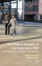 The Federal Republic of Germany since 1949 - Politics, Society and Economy before and after Unification ebook by Klaus Larres, Panikos Panayi