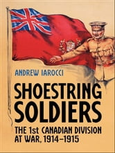 Shoestring Soldiers - The 1st Canadian Division at War, 1914-1915 ebook by Andrew Iarocci