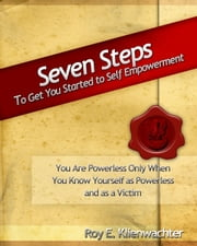 Seven Steps to Get You Started to Self Empowerment ebook by Roy E. Klienwachter
