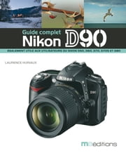 Le guide complet du Nikon D90 ebook by Laurence Huriaux