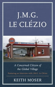 J.M.G. Le Clézio - A Concerned Citizen of the Global Village ebook by Keith Moser