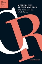 Merdeka and the Morning Star: Civil Resistance in West Papua ebook by Macleod, Jason