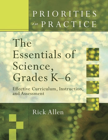 The Essentials of Science, Grades K-6 - Effective Curriculum, Instruction, and Assessment ebook by Rick Allen