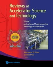 Reviews of Accelerator Science and Technology - Volume 5: Applications of Superconducting Technology to Accelerators ebook by Alexander W Chao,Weiren Chou