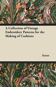 A Collection of Vintage Embroidery Patterns for the Making of Cushions ebook by Anon.