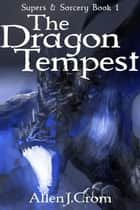 The Dragon Tempest - Supers & Sorcery, #1 ebook by Allen J. Crom