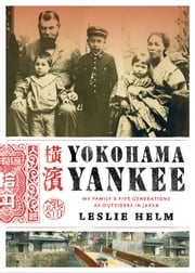 Yokohama Yankee - My Family's Five Generations as Outsiders in Japan ebook by Leslie Helm