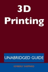 3D Printing - Unabridged Guide ebook by Kimberly Sheppard