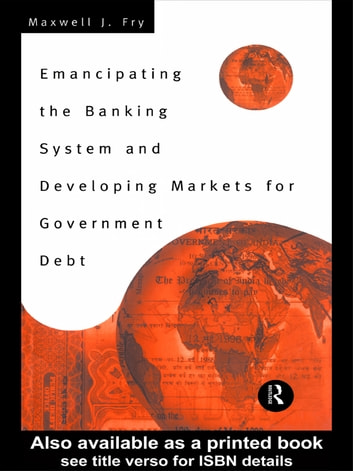 Emancipating the Banking System and Developing Markets for Government Debt ebook by Maxwell Fry