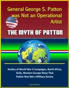 General George S. Patton was Not an Operational Artist: The Myth of Patton: Studies of World War II Campaigns, North Africa, Sicily, Western Europe Show That Patton Was Not a Military Genius ebook by Progressive Management