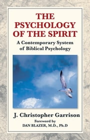 The Psychology of the Spirit: A Contemporary System of Biblical Psychology ebook by J. Christopher Garrison