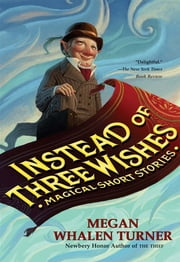 Instead of Three Wishes - Magical Short Stories ebook by Megan Whalen Turner