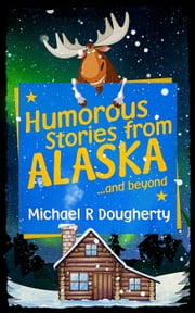 Humorous Stories from ALASKA... and beyond ebook by Michael R Dougherty