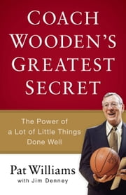 Coach Wooden's Greatest Secret - The Power of a Lot of Little Things Done Well ebook by Pat Williams,James D. Denney,David Robinson