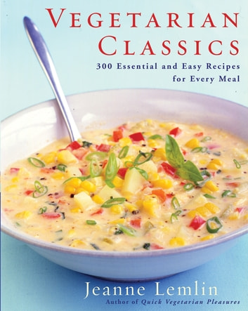 Vegetarian Classics - 300 Essential and Easy Recipes for Every Meal ebook by Jeanne Lemlin