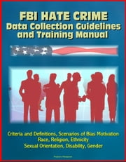 FBI Hate Crime Data Collection Guidelines and Training Manual: Criteria and Definitions, Scenarios of Bias Motivation, Race, Religion, Ethnicity, Sexual Orientation, Disability, Gender ebook by Progressive Management