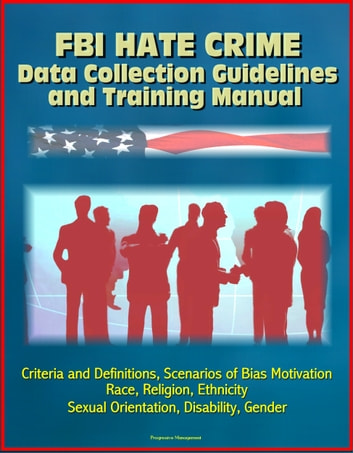 FBI Hate Crime Data Collection Guidelines and Training Manual: Criteria and Definitions, Scenarios of Bias Motivation, Race, Religion, Ethnicity, Sexual Orientation, Disability, Gender ekitaplar by Progressive Management