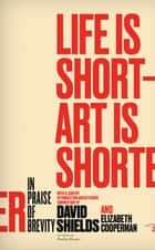 Life Is Short ? Art Is Shorter - In Praise of Brevity ebook by David Shields, Elizabeth Cooperman