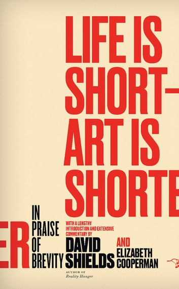 Life Is Short ? Art Is Shorter - In Praise of Brevity ebook by David Shields,Elizabeth Cooperman