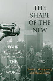 The Shape of the New - Four Big Ideas and How They Made the Modern World ebook by Scott L. Montgomery,Daniel Chirot