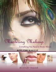 Mastering Makeup: Everything You Need To Know About How To Apply Makeup ebook by Jennifer Stepanik
