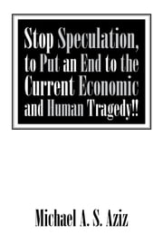 Stop Speculation, to Put an End to the Current Economic and Human Tragedy!! ebook by Michael A. S. Aziz