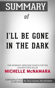 Summary of I'll Be Gone in the Dark - One Woman's Obsessive Search for the Golden State Killer | Conversation Starters ebook by Paul Adams