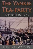 The Yankee Tea-Party ebook by Henry C. Watson