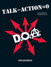 Talk - Action = 0 (Talk Minus Action Equals Zero): An Illustrated History of D.O.A. ebook by Keithley, Joey