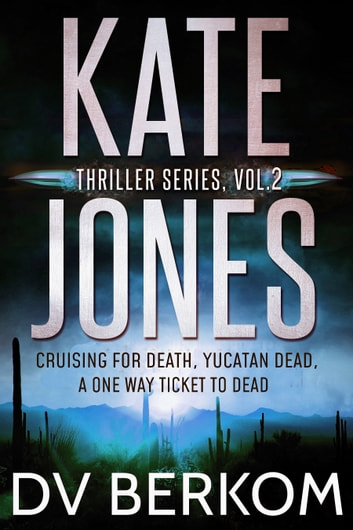Kate Jones Thriller Series, Vol. 2 - Cruising for Death, Yucatan Dead, A One Way Ticket to Dead ebook by D.V. Berkom