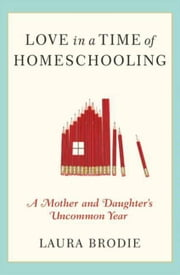 Love in a Time of Homeschooling - A Mother and Daughter's Uncommon Year ebook by Laura Brodie