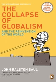 The Collapse of Globalism Revised Edition - And The Reinvention Of The World ebook by John Ralston Saul