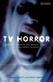 TV Horror - Investigating the Dark Side of the Small Screen ebook by Lorna Jowett,Stacey Abbott