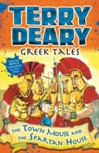 Greek Tales: The Town Mouse and the Spartan House ebook by Terry Deary, Helen Flook