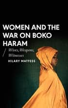 Women and the War on Boko Haram - Wives, Weapons, Witnesses eBook by Hilary Matfess