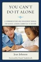 You Can't Do It Alone - A Communications and Engagement Manual for School Leaders Committed to Reform ebook by Jean Johnson