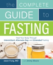 The Complete Guide to Fasting - Heal Your Body Through Intermittent, Alternate-Day, and Extended Fasting ebook by Jason Fung,Jimmy Moore