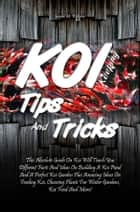 Koi Keeping Tips And Tricks - This Absolute Guide On Koi Will Teach You Different Facts And Ideas On Building A Koi Pond And A Perfect Koi Garden Plus Amazing Ideas On Feeding Koi, Choosing Plants For Water Gardens, Koi Food And More! ebook by Gerald M. Williams
