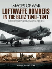 Luftwaffe Bombers in the Blitz 1940-1941 - Rare photographs from Wartime Archives ebook by Andy Saunders