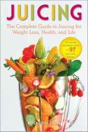 Juicing: The Complete Guide to Juicing for Weight Loss, Health and Life - Includes The Juicing Equipment Guide and 97 Delicious Recipes ebook by Rockridge Press