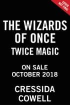 The Wizards of Once: Twice Magic ebook by Cressida Cowell