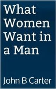 What Women Want in a Man ebook by John B. Carter