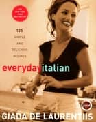 Everyday Italian - 125 Simple and Delicious Recipes ebook by Giada De Laurentiis