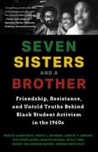 Seven Sisters and a Brother - Friendship, Resistance, and Untold Truths Behind Black Student Activism in the 1960s ebook by Joyce Frisby Baynes, Harold S Buchanan, Jannette O. Domingo,...
