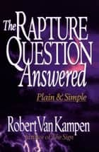 The Rapture Question Answered ebook by Robert Van Kampen