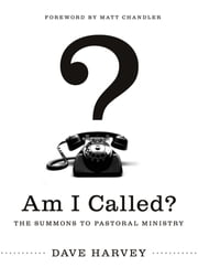 Am I Called? (Foreword by Matt Chandler) - The Summons to Pastoral Ministry ebook by Dave Harvey,Matt Chandler