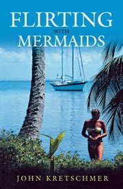 Flirting with Mermaids - The Unpredictable Life of a Sailboat Delivery Skipper ebook by John Kretschmer