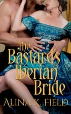 The Bastard's Iberian Bride ebook by Alina K. Field