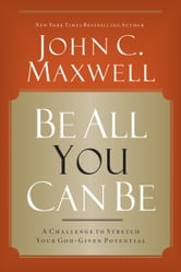 Be All You Can Be: A Challenge to Stretch Your God-Given Potential - A Challenge to Stretch Your God-Given Potential ebook by John C. Maxwell